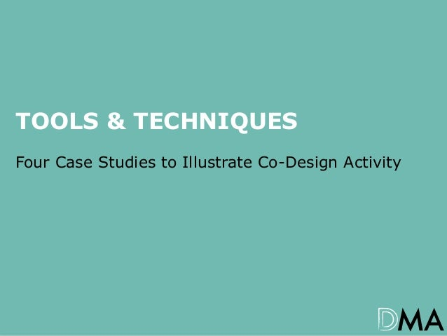 TOOLS & TECHNIQUES Four Case Studies to Illustrate Co-Design Activity  Co-Design: More than just post-it's and goodwill – ...