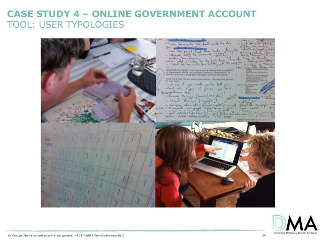 CASE STUDY 4 – ONLINE GOVERNMENT ACCOUNT TOOL: USER TYPOLOGIES  Co-Design: More than just post-it's and goodwill – ACT You...