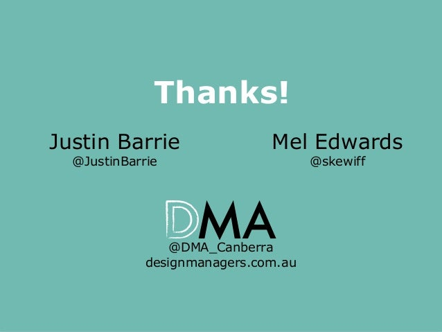 Thanks! Justin Barrie @JustinBarrie  Mel Edwards @skewiff  @DMA_Canberra designmanagers.com.au  Co-Design: More than just ...