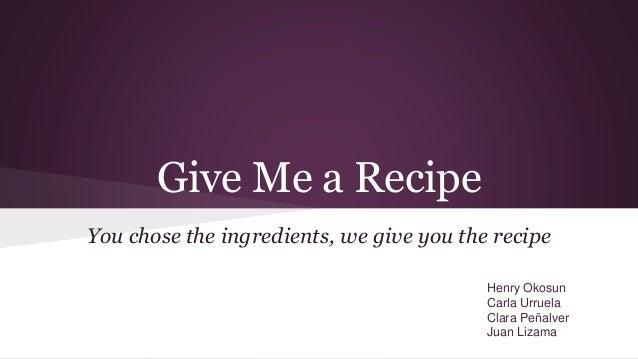 Give Me a Recipe You chose the ingredients, we give you the recipe Henry Okosun Carla Urruela Clara Peñalver Juan Lizama