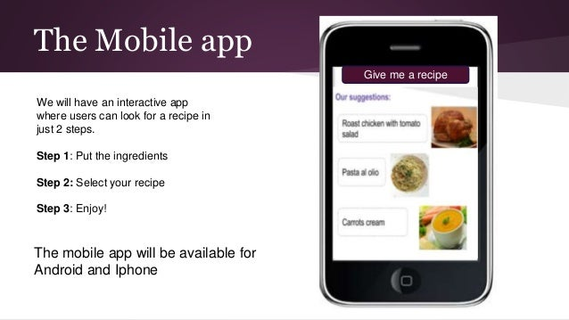 The Mobile app Give me a recipe The mobile app will be available for Android and Iphone We will have an interactive app wh...