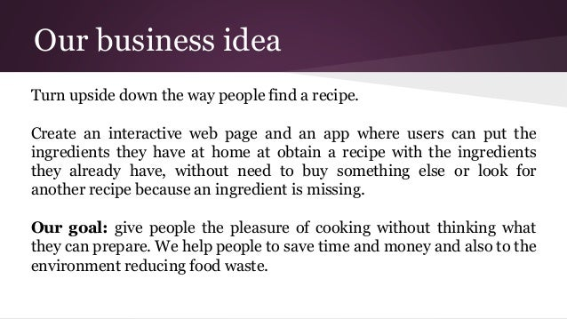 Our business idea Turn upside down the way people find a recipe. Create an interactive web page and an app where users can...