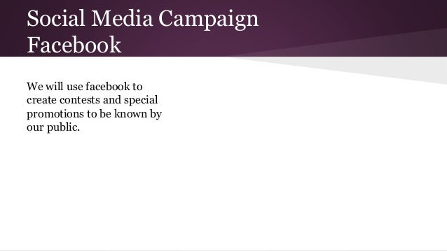 Social Media Campaign Facebook We will use facebook to create contests and special promotions to be known by our public.