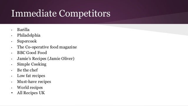 Immediate Competitors • Barilla • Philadelphia • Supercook • The Co-operative food magazine • BBC Good Food • Jamie's Reci...