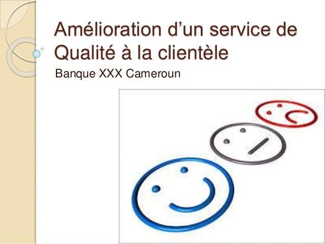 Amélioration d'un service de  Qualité à la clientèle  Banque XXX Cameroun