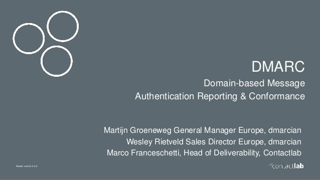 Master version 0.0.2 DMARC Domain-based Message Authentication Reporting & Conformance Martijn Groeneweg General Manager E...