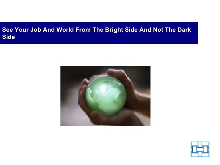 See Your Job And World From The Bright Side And Not The Dark Side