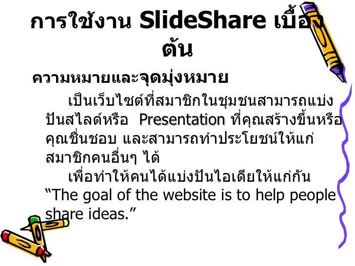 การใช้งาน   SlideShare   เบื้องต้น <ul><li>ความหมายและ จุดมุ่งหมาย     </li></ul><ul><li>เป็นเว็บไซต์ที่สมาชิกในชุมชนสามาร...