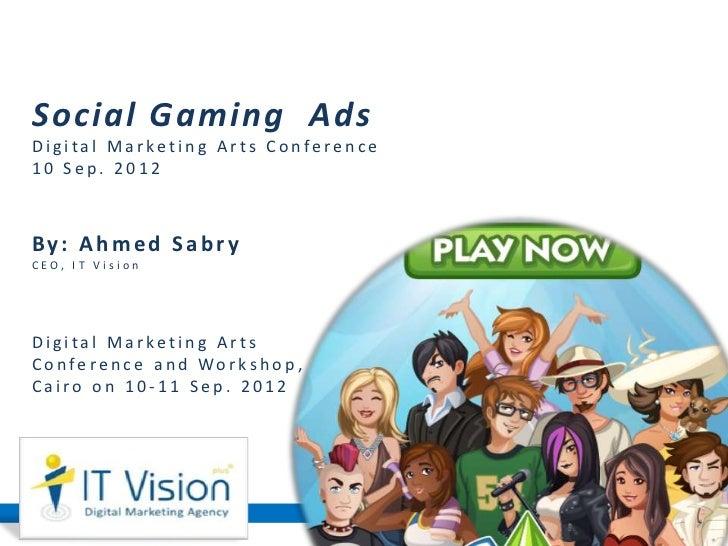 Social Gaming AdsDigital Marketing Arts Conference10 Sep. 2012By: Ahmed SabryCEO, IT VisionDigital Marketing ArtsC o n fe ...