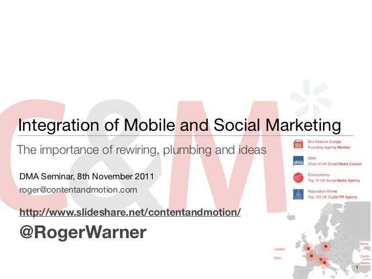 Integration of Mobile and Social MarketingThe importance of rewiring, plumbing and ideasDMA Seminar, 8th November 2011roge...
