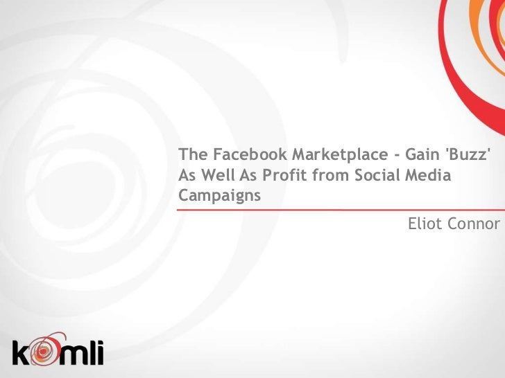 The Facebook Marketplace - Gain BuzzAs Well As Profit from Social MediaCampaigns                           Eliot Connor