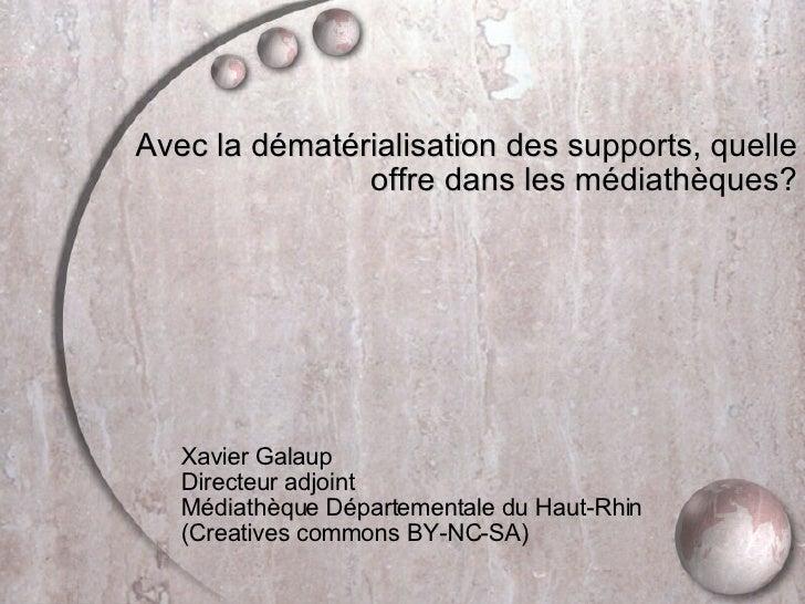 <ul><li>Avec la dématérialisation des supports, quelle offre dans les médiathèques? </li></ul><ul><ul><ul><ul><ul><li>Xavi...