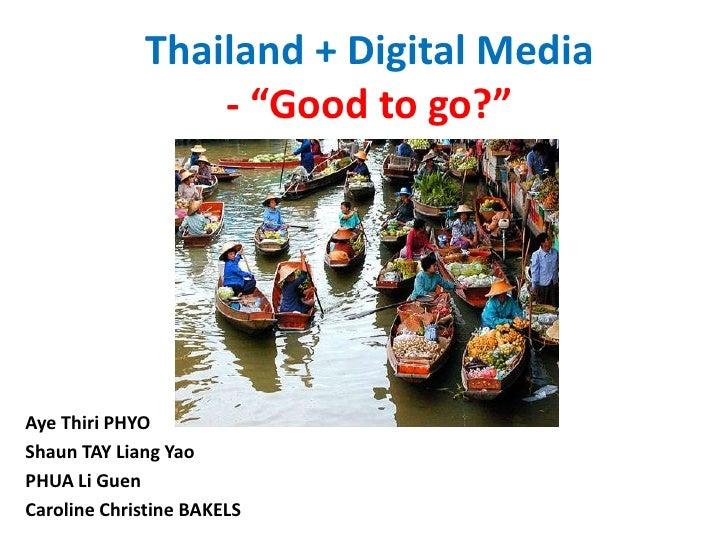 "Thailand + Digital Media - ""Good to go?"" Aye Thiri PHYO Shaun TAY Liang Yao PHUA Li Guen Caroline Christine BAKELS"