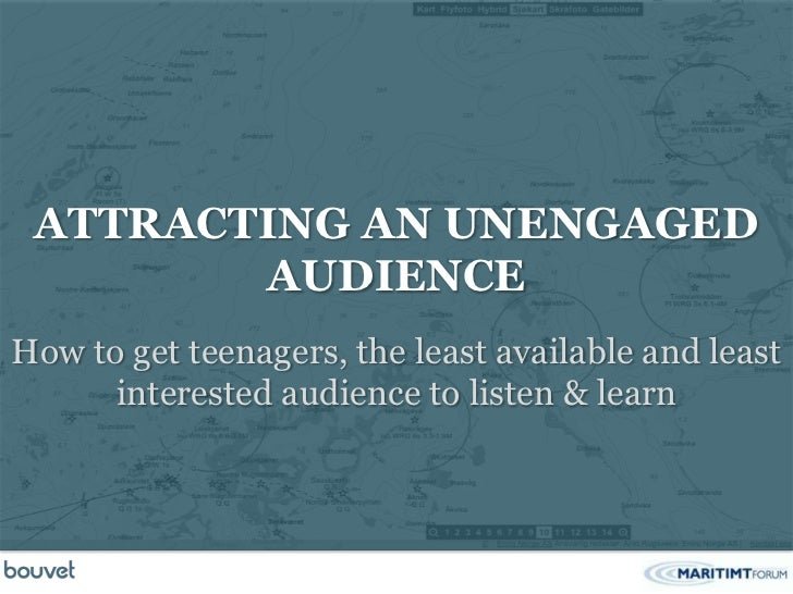 ATTRACTING AN UNENGAGED        AUDIENCEHow to get teenagers, the least available and least      interested audience to lis...