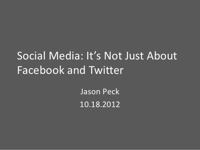 Social Media: It's Not Just AboutFacebook and Twitter            Jason Peck            10.18.2012