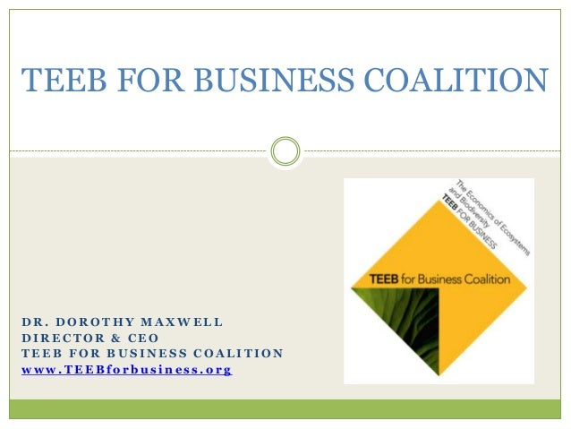 TEEB FOR BUSINESS COALITIONDR. DOROTHY MAXWELLDIRECTOR & CEOTEEB FOR BUSINESS COALITIONwww.TEEBforbusiness.org