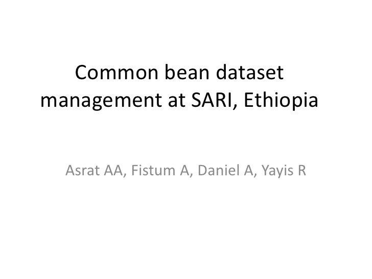 Common bean datasetmanagement at SARI, Ethiopia  Asrat AA, Fistum A, Daniel A, Yayis R