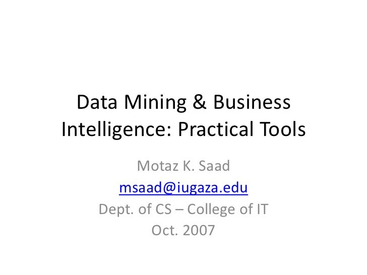 Data Mining  Business  Intelligence: Practical Tools           Motaz K. Saad       msaad@iugaza.edu     Dept. of CS – Coll...
