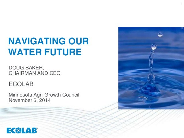 1  NAVIGATING OUR  WATER FUTURE  DOUG BAKER,  CHAIRMAN AND CEO  ECOLAB  Minnesota Agri-Growth Council  November 6, 2014
