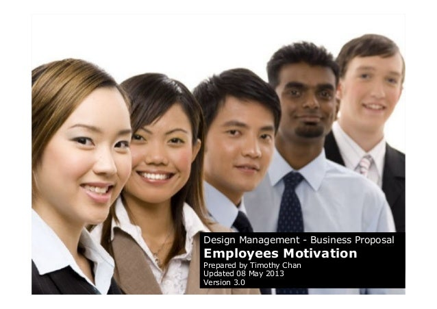 Design Management - Business ProposalEmployees MotivationPrepared by Timothy ChanUpdated 08 May 2013Version 3.0