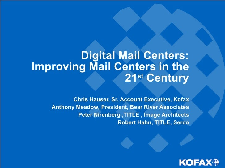 Digital Mail Centers: Improving Mail Centers in the 21 st  Century Chris Hauser, Sr. Account Executive, Kofax Anthony Mead...