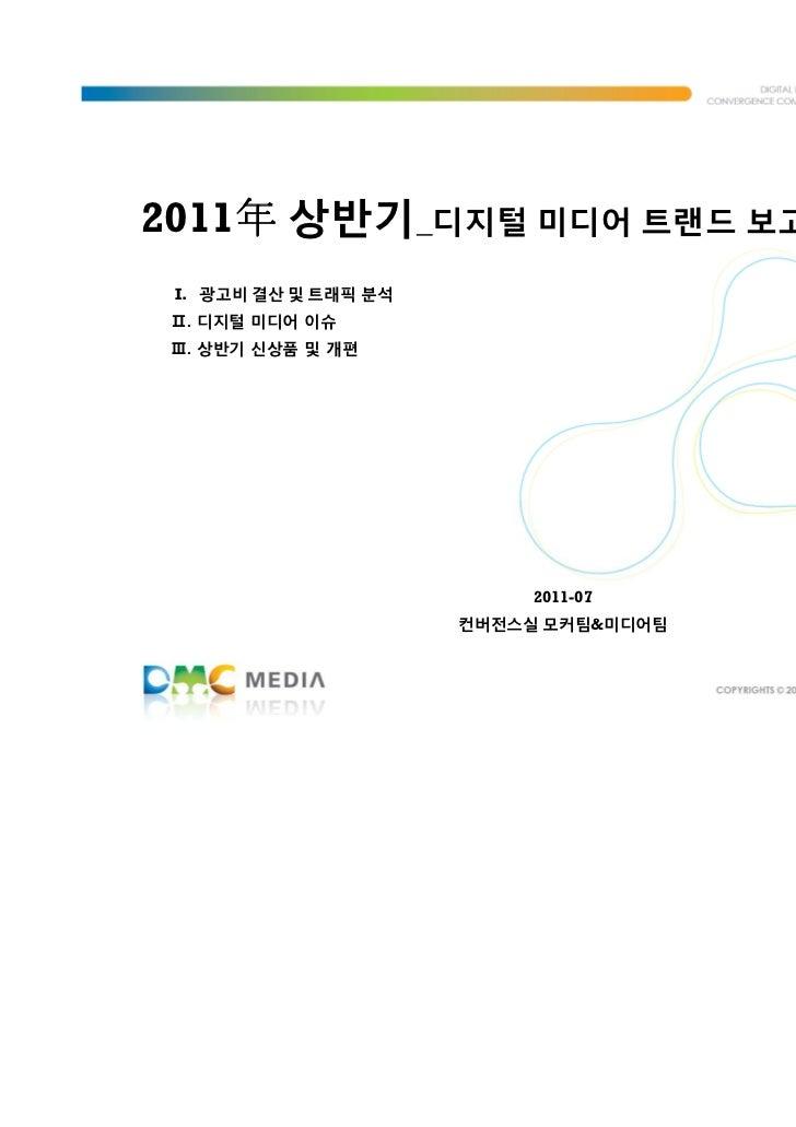 2011年 상반기_디지털 미디어 트랜드 보고서    年 I. 광고비 결산 및 트래픽 분석 Ⅱ. 디지털 미디어 이슈 Ⅲ. 상반기 신상품 및 개편                           2011-07         ...
