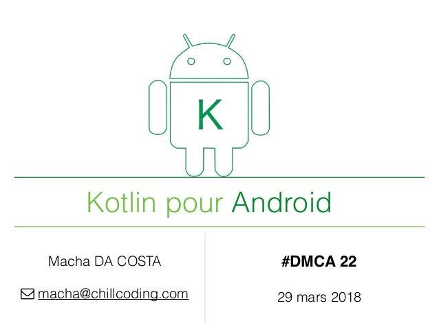 Kotlin pour Android Macha DA COSTA ! macha@chillcoding.com #DMCA 22 29 mars 2018