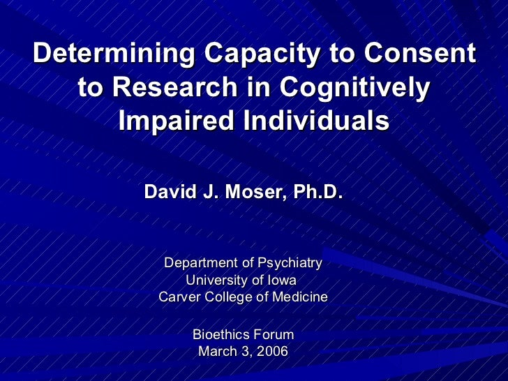 Determining Capacity to Consent   to Research in Cognitively      Impaired Individuals       David J. Moser, Ph.D.        ...