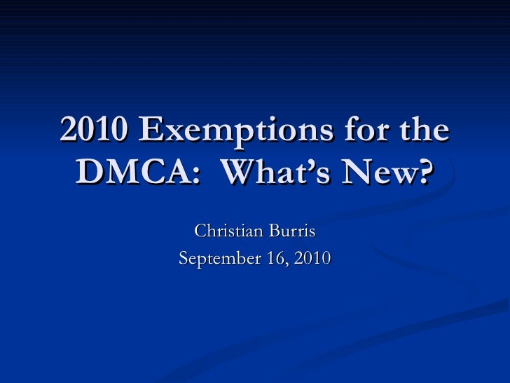 2010 Exemptions for the DMCA:  What's New? Christian Burris September 16, 2010