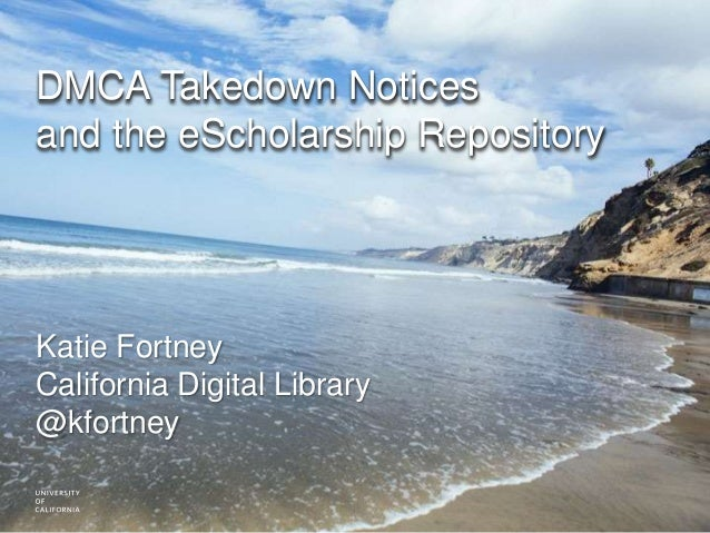 DMCA Takedown Notices and the eScholarship Repository Katie Fortney California Digital Library @kfortney