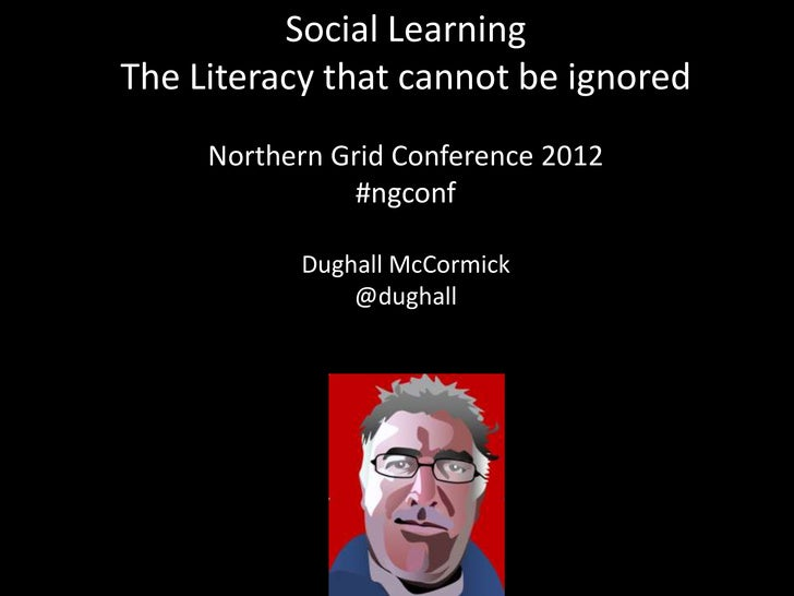 Social LearningThe Literacy that cannot be ignored     Northern Grid Conference 2012                #ngconf              N...