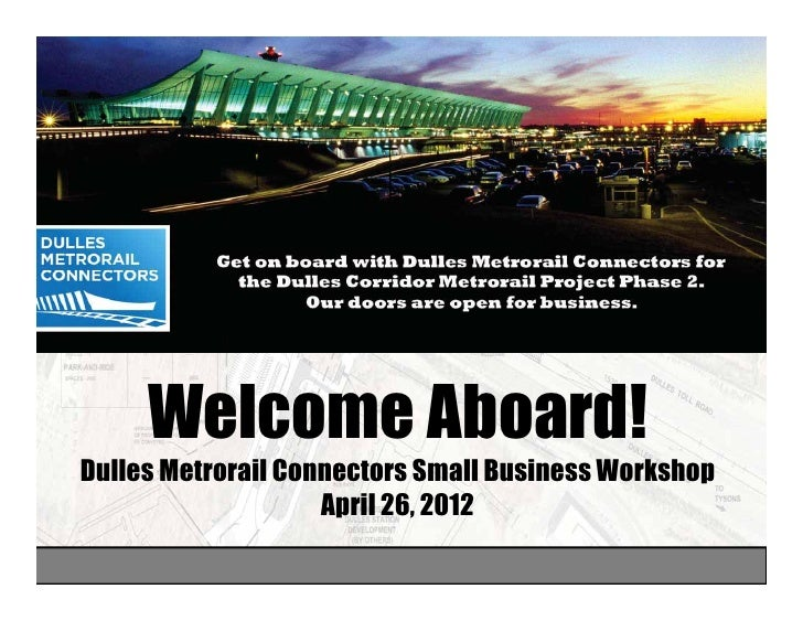 Welcome Aboard!Dulles Metrorail Connectors Small Business Workshop                    April 26 2012                       ...