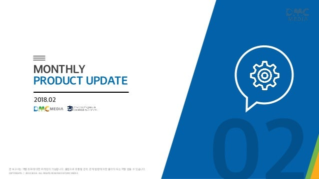 2018.02 MONTHLY PRODUCT UPDATE COPYRIGHTS ⓒ 2002-2018. ALL RIGHTS RESERVED BY DMC MEDIA 본 보고서는 개별 유포에 대한 트래킹이 가능합니다. 불법으로 ...