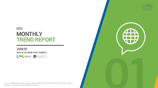 페이스북 가치 최적화: ROAS 극대화하기 2018.01 MONTHLY TREND REPORT COPYRIGHTS ⓒ 2002-2018. ALL RIGHTS RESERVED BY DMC MEDIA 본 보고서는 개별 유포...