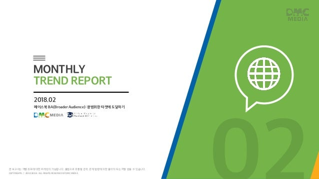 페이스북 BA(Broader Audience): 광범위한 타겟에 도달하기 2018.02 MONTHLY TREND REPORT COPYRIGHTS ⓒ 2002-2018. ALL RIGHTS RESERVED BY DMC M...