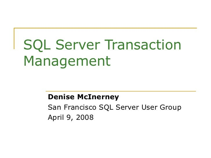SQL Server Transaction Management Denise McInerney San Francisco SQL Server User Group April 9, 2008