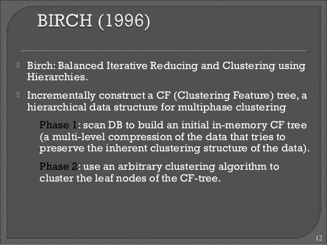  Birch: Balanced Iterative Reducing and Clustering using  Hierarchies.   Incrementally construct a CF (Clustering Featur...