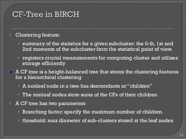  Clustering feature:  • summary of the statistics for a given subcluster: the 0-th, 1st and  2nd moments of the subcluste...