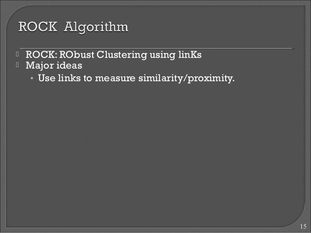  ROCK: RObust Clustering using linKs   Major ideas  • Use links to measure similarity/proximity.  15