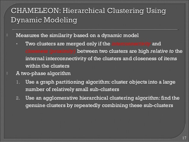  Measures the similarity based on a dynamic model  • Two clusters are merged only if the interconnectivity and  closeness...