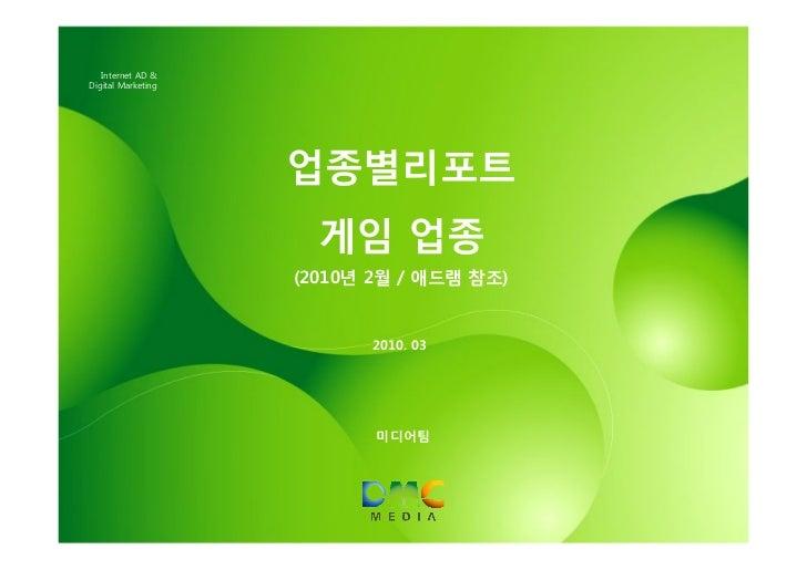 Internet AD &Digital Marketing                    업종별리포트                      게임 업종                    (2010년 2월 / 애드램 참조)...