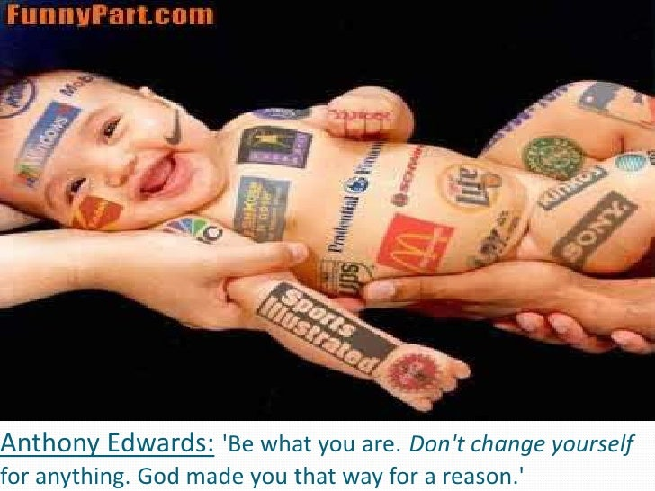 Anthony Edwards:'Be what you are.Don't change yourself for anything. God made you that way for a reason.'<br />