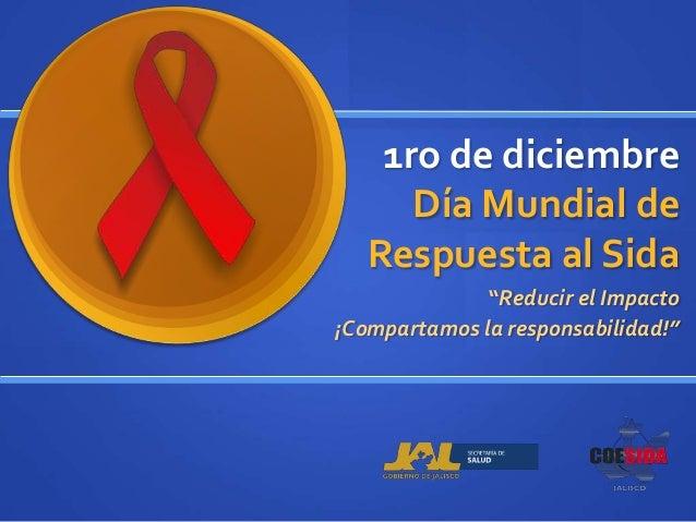 """1ro de diciembre      Día Mundial de   Respuesta al Sida              """"Reducir el Impacto¡Compartamos la responsabilidad!"""""""