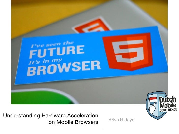 Understanding Hardware Acceleration                                      Ariya Hidayat                on Mobile Browsers