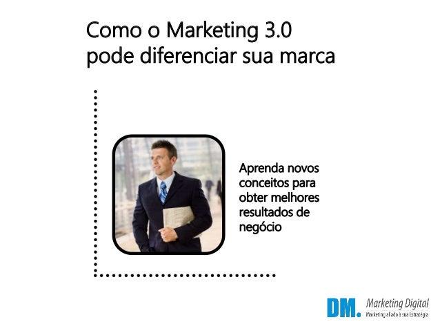 Como o Marketing 3.0 pode diferenciar sua marca Aprenda novos conceitos para obter melhores resultados de negócio