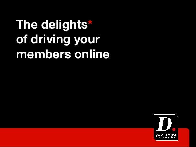 The delights*of driving yourmembers online
