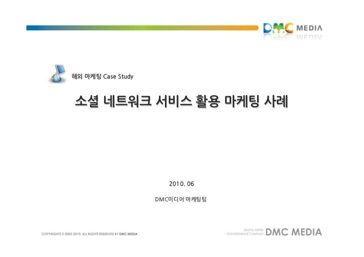 해외 마케팅 Case Study소셜 네트워크 서비스 활용 마케팅 사례                      2010. 06                    DMC미디어 마케팅팀