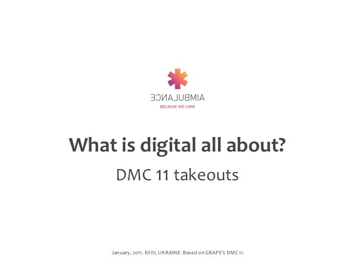 What	  is	  digital	  all	  about?    DMC	  11	  takeouts       January,	  2011.	  KYIV,	  UKRAINE.	  Based	  on	  GRAPE's...