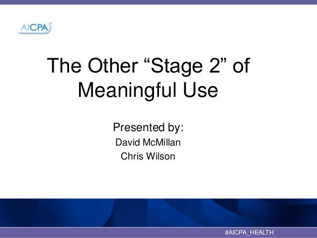 """The Other """"Stage 2"""" of Meaningful Use Presented by: David McMillan Chris Wilson  #AICPA_HEALTH"""