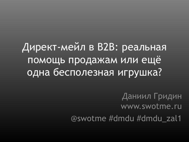 Директ-мейл в B2B: реальная помощь продажам или ещё одна бесполезная игрушка?<br />Даниил Гридинwww.swotme.ru<br />@swotme...